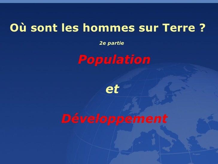Où sont les hommes sur Terre ? Population et  Développement 2e partie
