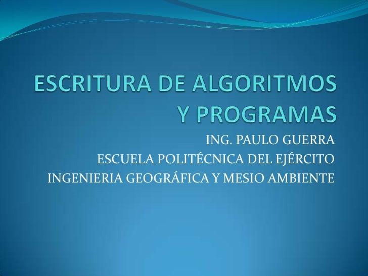 ESCRITURA DE ALGORITMOS  Y PROGRAMAS<br />ING. PAULO GUERRA<br />ESCUELA POLITÉCNICA DEL EJÉRCITO<br />INGENIERIA GEOGRÁFI...