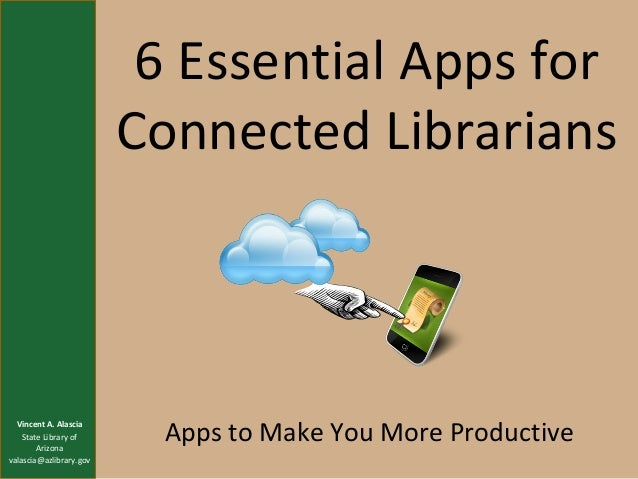 6 Essential Apps for Connected Librarians  Vincent A. Alascia State Library of Arizona valascia@azlibrary.gov  Apps to Mak...