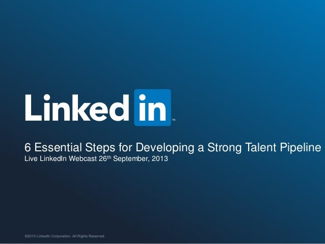©2013 LinkedIn Corporation. All Rights Reserved. 6 Essential Steps for Developing a Strong Talent Pipeline Live LinkedIn W...
