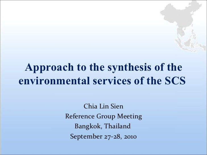 Approach to the synthesis of the environmental services of the SCS  Chia Lin Sien Reference Group Meeting Bangkok, Thailan...