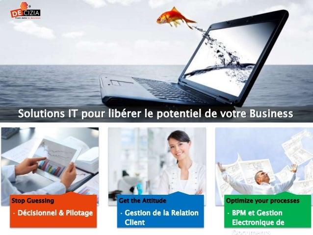 Stop Guessing • Décisionnel & Pilotage Get the Attitude • Gestion de la Relation Client Optimize your processes • BPM et G...