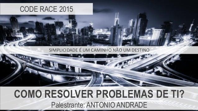 CODE RACE 2015 COMO RESOLVER PROBLEMAS DE TI? Palestrante: ANTONIO ANDRADE SIMPLICIDADE É UM CAMINHO NÃO UM DESTINO