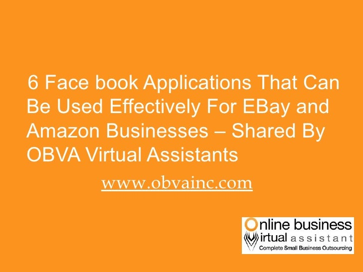 <ul><li>6 Face book Applications That Can Be Used Effectively For EBay and Amazon Businesses – Shared By OBVA Virtual Assi...