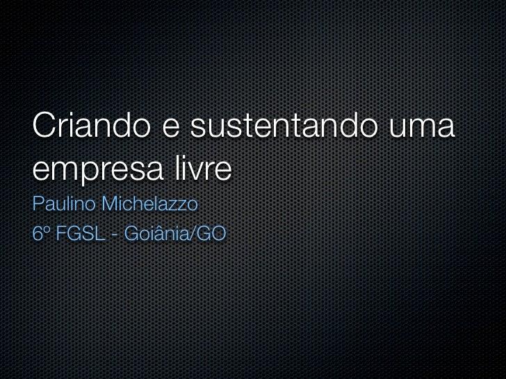 Criando e sustentando uma empresa livre Paulino Michelazzo 6º FGSL - Goiânia/GO