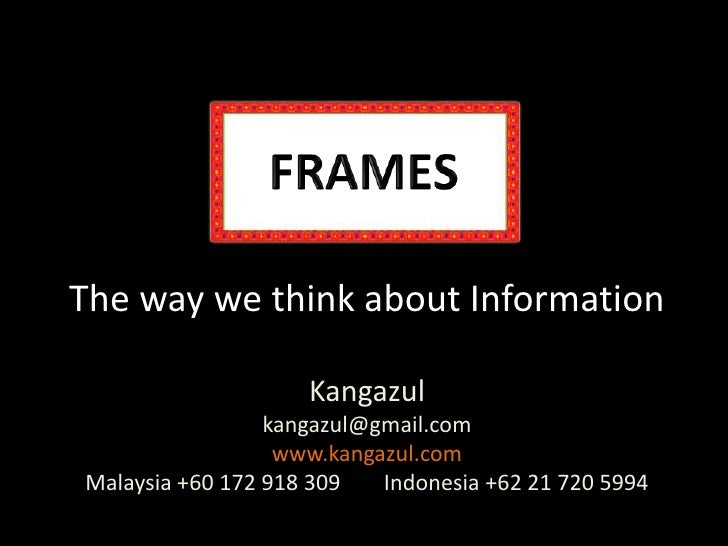 FRAMES<br />The way we think about InformationKangazulkangazul@gmail.comwww.kangazul.comMalaysia +60 172 918 309        In...