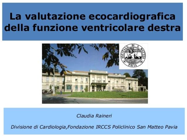 La valutazione ecocardiograficadella funzione ventricolare destraClaudia RaineriDivisione di Cardiologia,Fondazione IRCCS ...