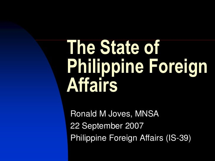 The State ofPhilippine ForeignAffairsRonald M Joves, MNSA22 September 2007Philippine Foreign Affairs (IS-39)