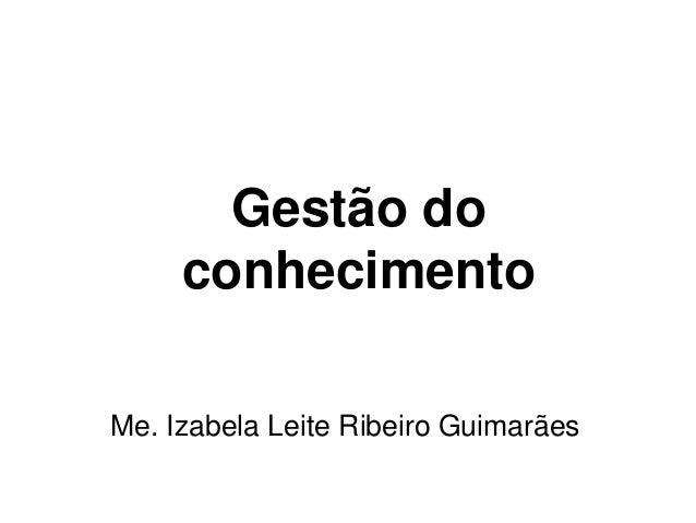 Gestão do conhecimento Me. Izabela Leite Ribeiro Guimarães