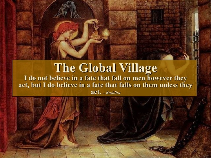 The Global Village I do not believe in a fate that fall on men however they act, but I do believe in a fate that falls on ...