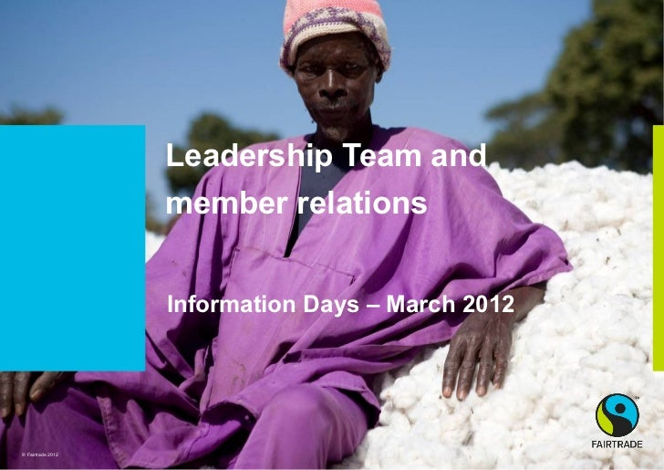 Leadership Team and                   member relations                   Information Days – March 2012© Fairtrade 2012