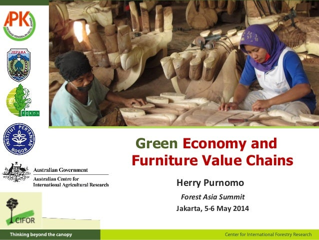 Green Economy and Furniture Value Chains Forest Asia Summit Jakarta, 5-6 May 2014 Herry Purnomo