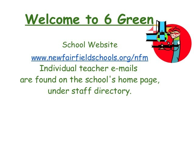 Welcome to 6 Green School Website www.newfairfieldschools.org/nfm Individual teacher e-mails are found on the school's hom...