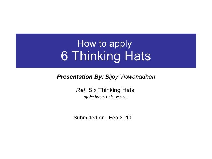 How to apply  6 Thinking Hats Presentation By:  Bijoy Viswanadhan Ref : Six Thinking Hats  by  Edward de Bono Submitted on...