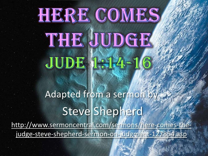 Here Comes The Judge Jude 1:14-16<br />Adapted from a sermon by<br /> Steve Shepherd<br />http://www.sermoncentral.com/ser...