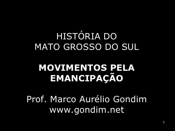 HISTÓRIA DO MATO GROSSO DO SUL  MOVIMENTOS PELA   EMANCIPAÇÃOProf. Marco Aurélio Gondim      www.gondim.net               ...