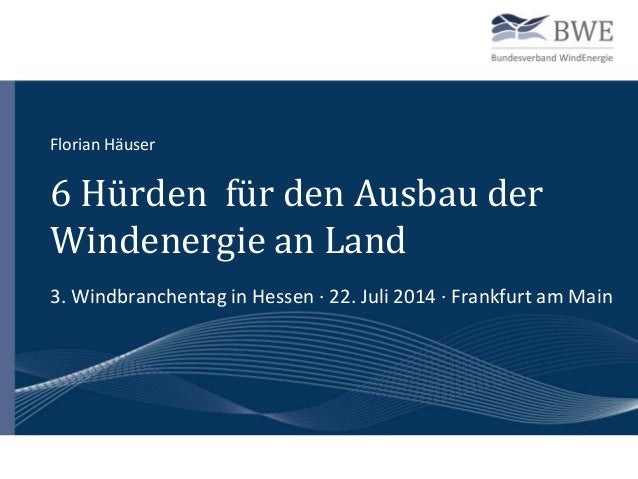 6 Hürden für den Ausbau der Windenergie an Land 3. Windbranchentag in Hessen · 22. Juli 2014 · Frankfurt am Main Florian H...
