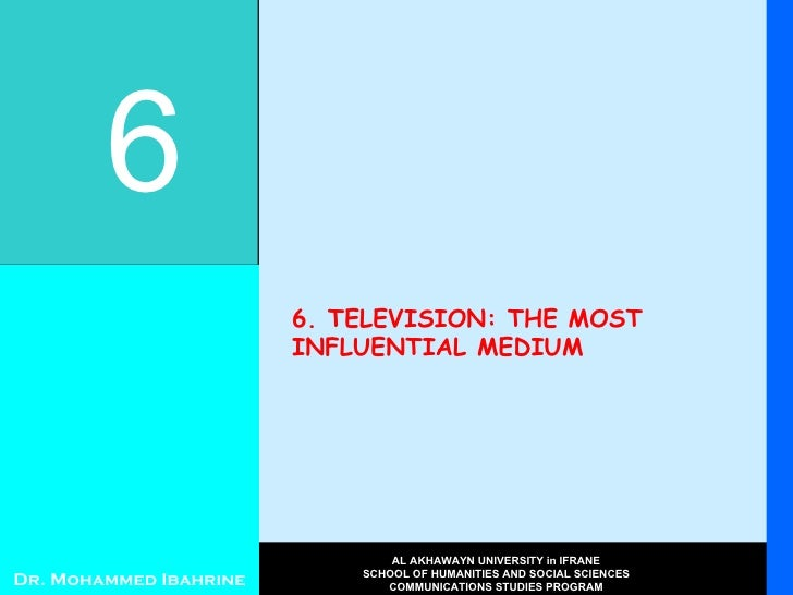 6. TELEVISION: THE MOST INFLUENTIAL MEDIUM 6 Dr. Mohammed Ibahrine AL AKHAWAYN UNIVERSITY in IFRANE SCHOOL OF HUMANITIES A...