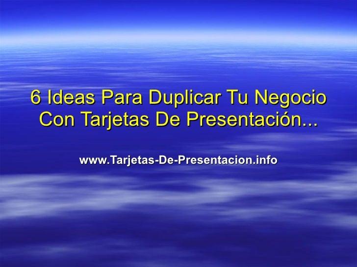 6 Ideas Para Duplicar Tu Negocio Con Tarjetas De Presentación... www.Tarjetas-De-Presentacion.info