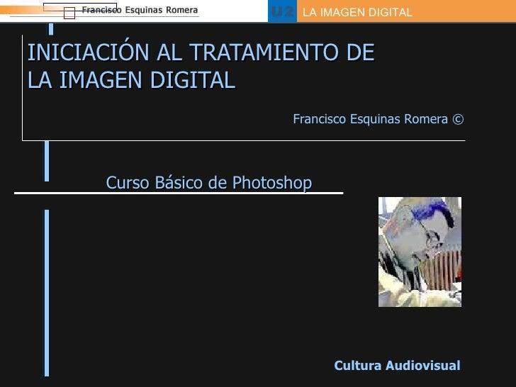 INICIACIÓN AL TRATAMIENTO DE  LA IMAGEN DIGITAL Curso Básico de Photoshop Cultura Audiovisual Francisco Esquinas Romera  ©