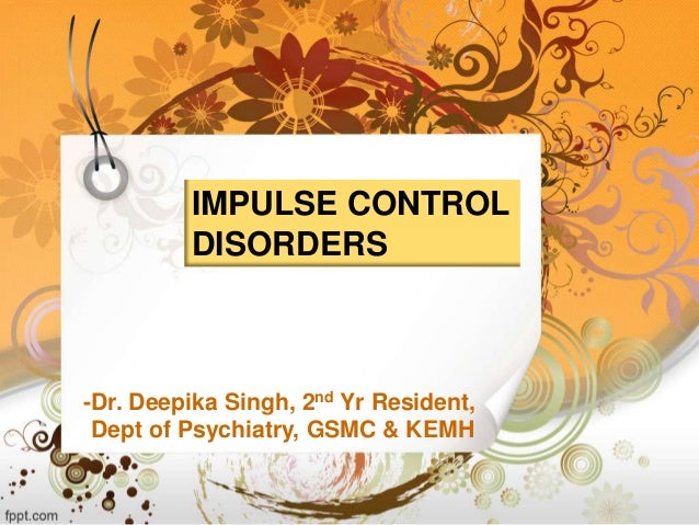 IMPULSE CONTROL DISORDERS  -Dr. Deepika Singh, 2nd Yr Resident, Dept of Psychiatry, GSMC & KEMH