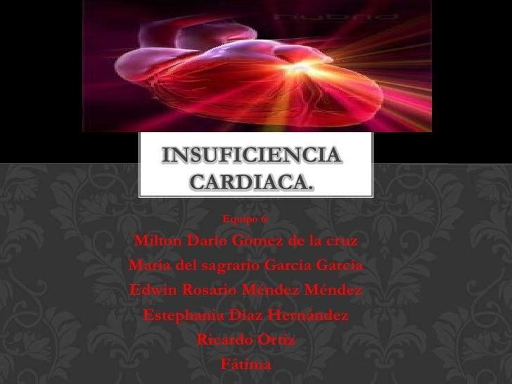 INSUFICIENCIA      CARDIACA.            Equipo 6:Milton Darío Gómez de la cruzMaría del sagrario García GarcíaEdwin Rosari...