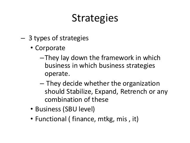 Strategies – 3 types of strategies • Corporate –They lay down the framework in which business in which business strategies...