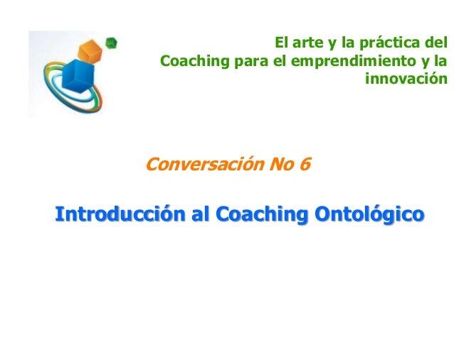 El arte y la práctica del Coaching para el emprendimiento y la innovación Conversación No 6 Introducción al Coaching Ontol...