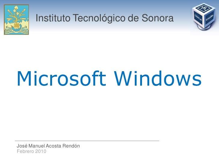 Instituto Tecnológico de Sonora     Microsoft Windows   José Manuel Acosta Rendón Febrero 2010