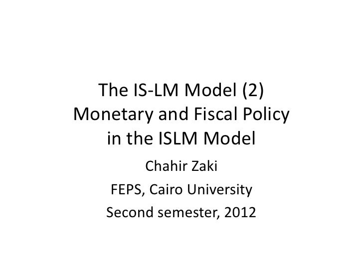 The IS-LM Model (2)Monetary and Fiscal Policy   in the ISLM Model         Chahir Zaki    FEPS, Cairo University   Second s...