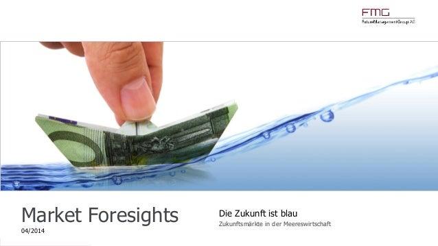 www.FutureManagementGroup.com Market Foresights 04/2014 Die Zukunft ist blau Zukunftsmärkte in der Meereswirtschaft