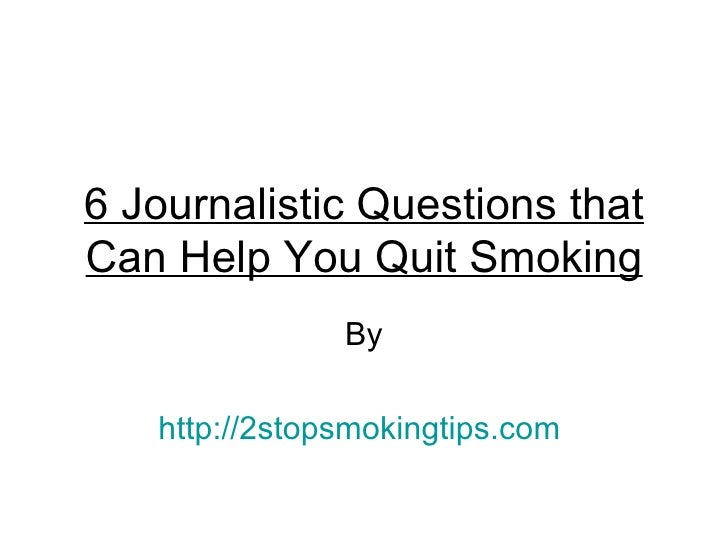 6 Journalistic Questions thatCan Help You Quit Smoking               By   http://2stopsmokingtips.com