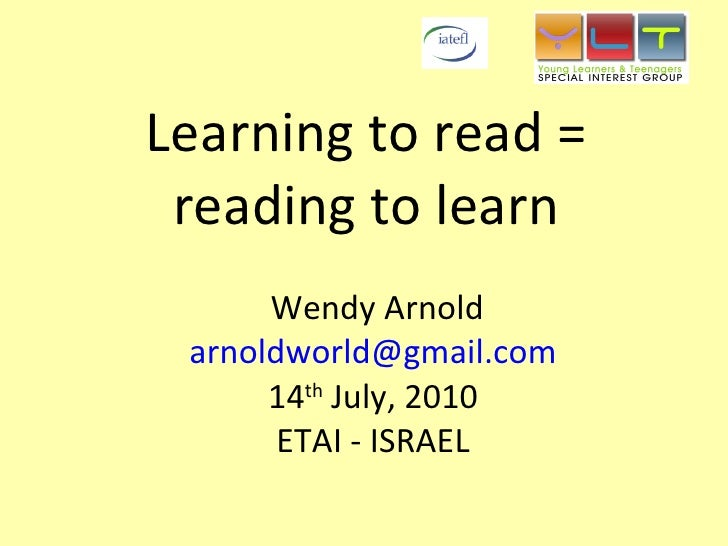 Learning to read =  reading to learn   Wendy Arnold [email_address] 14 th  July, 2010 ETAI - ISRAEL
