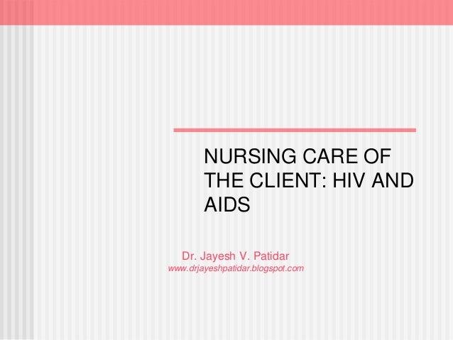Dr. Jayesh V. Patidar www.drjayeshpatidar.blogspot.com NURSING CARE OF THE CLIENT: HIV AND AIDS