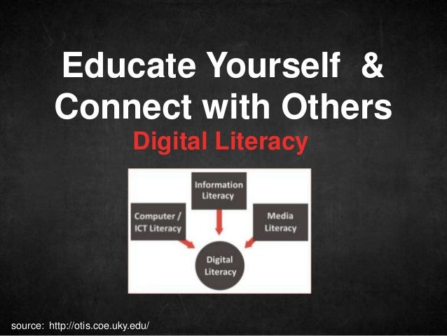 Educate Yourself & Connect with Others Digital Literacy  source: http://otis.coe.uky.edu/