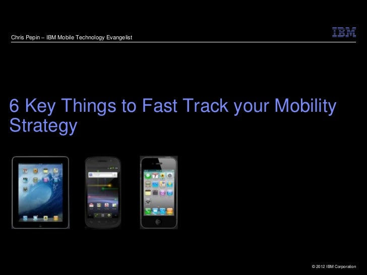 Chris Pepin – IBM Mobile Technology Evangelist6 Key Things to Fast Track your MobilityStrategy                            ...