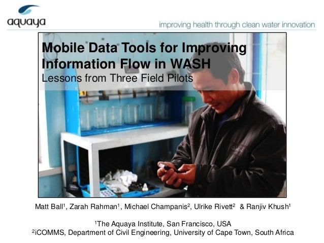 Mobile Data Tools for Improving  Information Flow in WASH  Lessons from Three Field PilotsMatt Ball1, Zarah Rahman1, Micha...