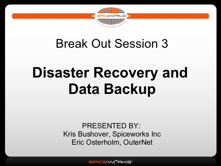 Break Out Session 3 Disaster Recovery and  Data Backup PRESENTED BY:  Kris Bushover, Spiceworks Inc Eric Osterholm, OuterNet