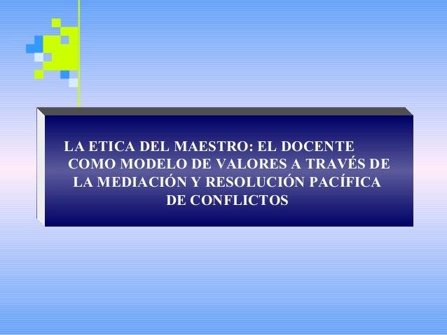 LA ETICA DEL MAESTRO: EL DOCENTECOMO MODELO DE VALORES A TRAVÉS DE LA MEDIACIÓN Y RESOLUCIÓN PACÍFICA            DE CONFLI...