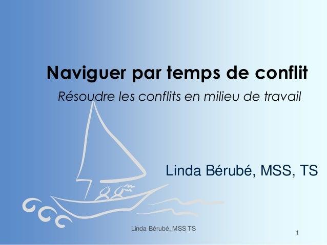 Naviguer par temps de conflit Résoudre les conflits en milieu de travail Linda Bérubé, MSS, TS Linda Bérubé, MSS TS 1