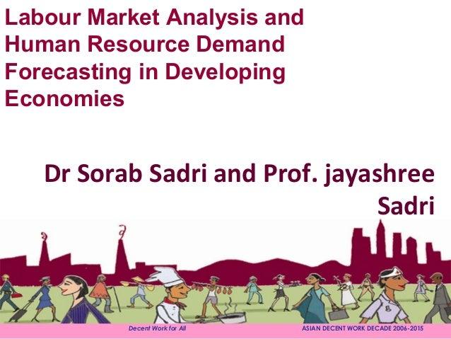 Decent Work for All ASIAN DECENT WORK DECADE 2006-2015Dr Sorab Sadri and Prof. jayashreeSadriLabour Market Analysis andHum...