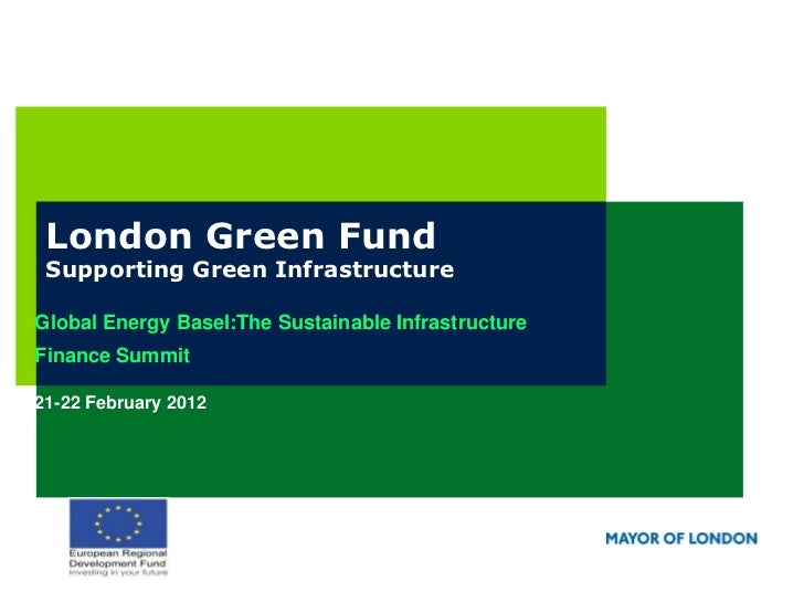 London Green Fund Supporting Green InfrastructureGlobal Energy Basel:The Sustainable InfrastructureFinance Summit21-22 Feb...