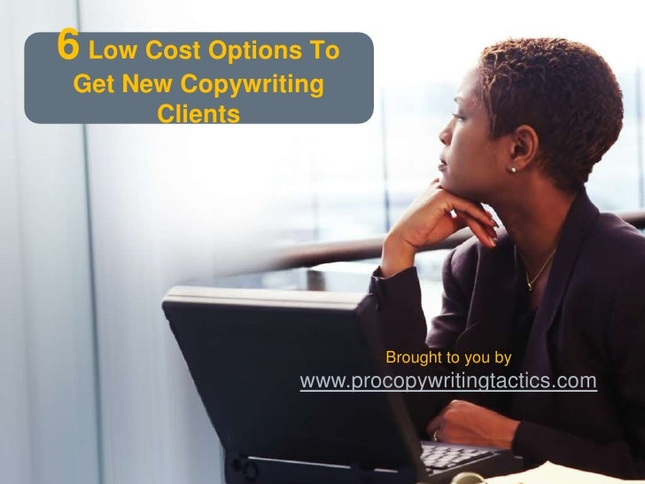 6Low Cost Options To Get New Copywriting Clients<br />Brought to you by<br />www.procopywritingtactics.com<br />