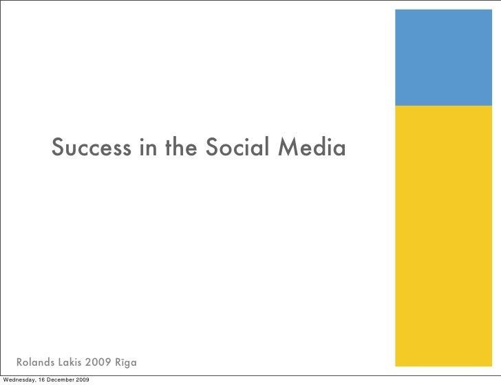 Success in the Social Media         Rolands Lakis 2009 Rīga Wednesday, 16 December 2009