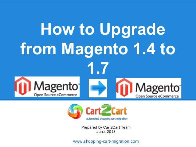 How to Upgrade from Magento 1.4 to 1.7 Prepared by Cart2Cart Team June, 2013 www.shopping-cart-migration.com