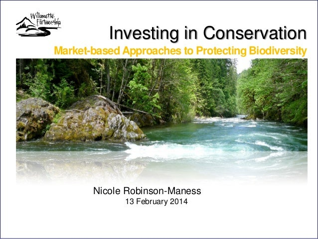 Investing in Conservation Market-based Approaches to Protecting Biodiversity  Nicole Robinson-Maness 13 February 2014