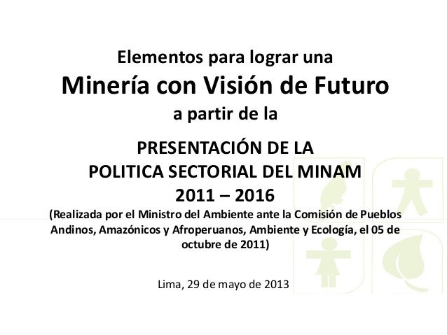 Elementos para lograr unaMinería con Visión de Futuroa partir de laPRESENTACIÓN DE LAPOLITICA SECTORIAL DEL MINAM2011 – 20...