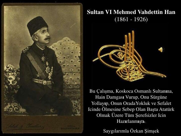 Sultan VI Mehmed Vahdettin Han(1861 - 1926)<br />BuÇalışma, KoskocaOsmanlı Sultanına, Hain DamgasıVurup, OnuSürgüneYollayı...