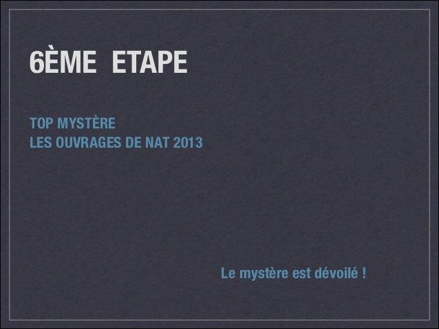 6ÈME ETAPE TOP MYSTÈRE LES OUVRAGES DE NAT 2013  Le mystère est dévoilé !