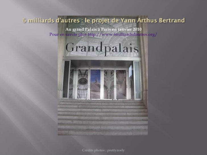 <ul><li>Au grand Palais à Paris en janvier 2010 </li></ul><ul><li>Pour en savoir plus http://www.6milliardsdautres.org/ </...